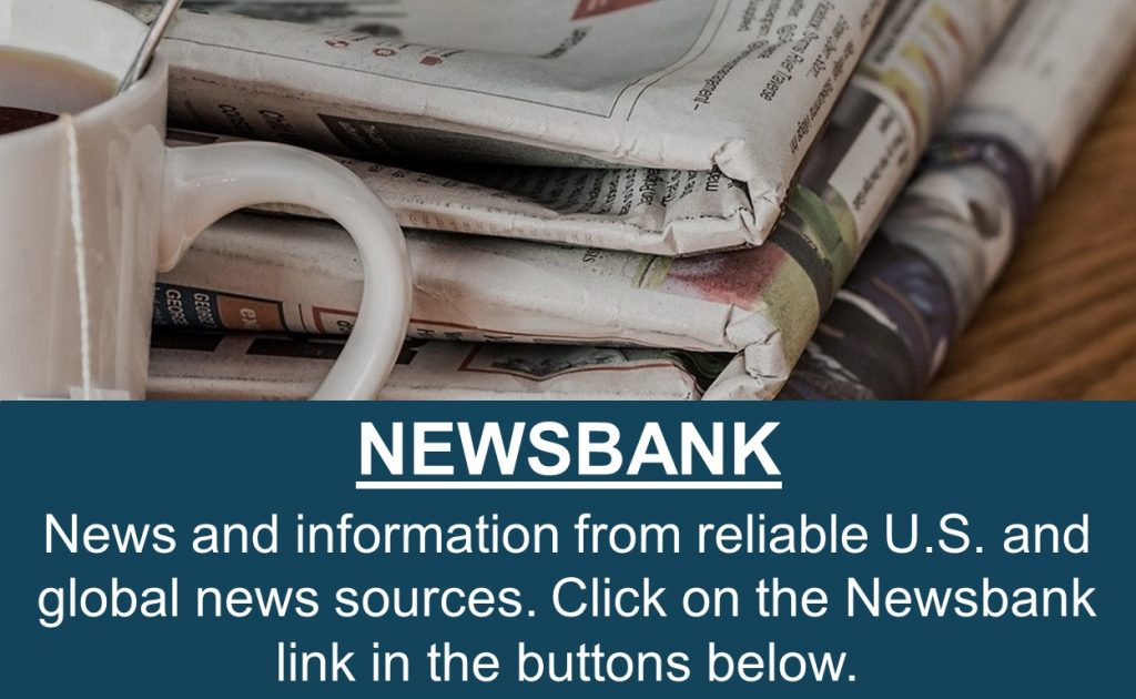 News and information from reliable U.S. and global news sources. Click on the Newsbank link in the buttons below.