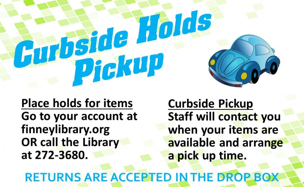 Place holds for items: Go to your account at finneylibrary.Org or call the library at 272-3680. Curbside pickup: Staff will contact you when your items are available. Returns are accepted in the drop box.