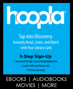 Go to Hoopladigital.com for ebooks, audiobooks, movies, music and more!